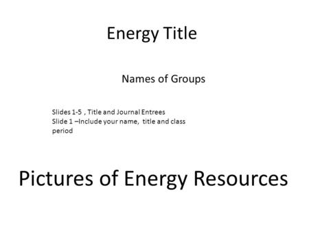 Energy Title Names of Groups Pictures of Energy Resources Slides 1-5, Title and Journal Entrees Slide 1 –Include your name, title and class period.