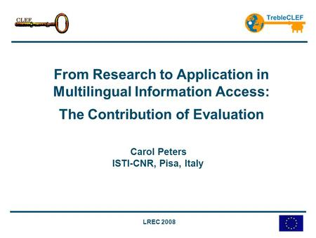 LREC 2008 From Research to Application in Multilingual Information Access: The Contribution of Evaluation Carol Peters ISTI-CNR, Pisa, Italy.