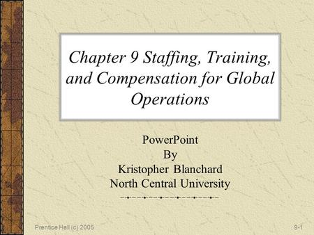 Prentice Hall (c) 20059-1 Chapter 9 Staffing, Training, and Compensation for Global Operations PowerPoint By Kristopher Blanchard North Central University.