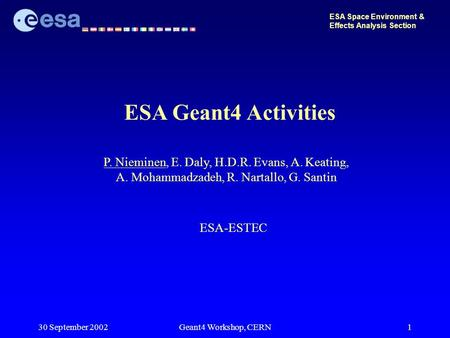 30 September 2002Geant4 Workshop, CERN1 ESA Geant4 Activities ESA Space Environment & Effects Analysis Section P. Nieminen, E. Daly, H.D.R. Evans, A. Keating,