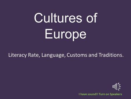 Cultures of Europe Literacy Rate, Language, Customs and Traditions. I have sound!! Turn on Speakers.