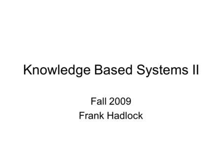 Knowledge Based Systems II Fall 2009 Frank Hadlock.