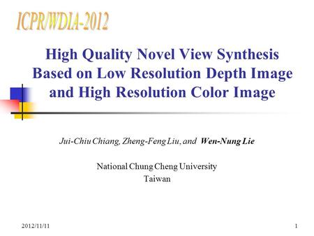 ICPR/WDIA-2012 High Quality Novel View Synthesis Based on Low Resolution Depth Image and High Resolution Color Image Jui-Chiu Chiang, Zheng-Feng Liu, and.
