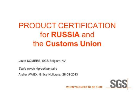 PRODUCT CERTIFICATION for RUSSIA and the Customs Union J ozef SOMERS, SGS Belgium NV Table ronde Agroalimentaire Atelier AWEX, Grâce-Hollogne, 28-03-2013.