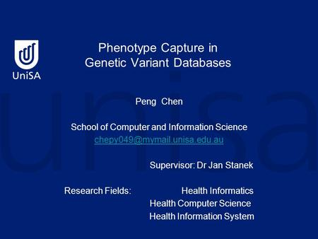 Phenotype Capture in Genetic Variant Databases Peng Chen School of Computer and Information Science Supervisor: Dr Jan Stanek.