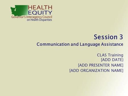 Session 3 Communication and Language Assistance CLAS Training [ADD DATE} [ADD PRESENTER NAME] [ADD ORGANIZATION NAME]