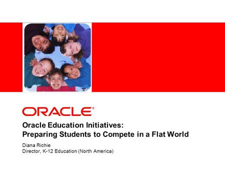 Oracle Education Initiatives: Preparing Students to Compete in a Flat World Diana Richie Director, K-12 Education (North America)