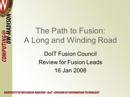 The Path to Fusion: A Long and Winding Road DoIT Fusion Council Review for Fusion Leads 16 Jan 2008.
