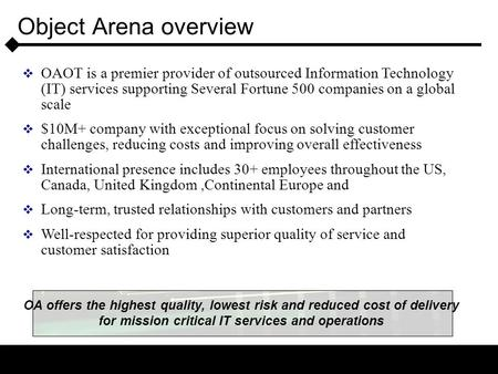 Object Arena overview  OAOT is a premier provider of outsourced Information Technology (IT) services supporting Several Fortune 500 companies on a global.