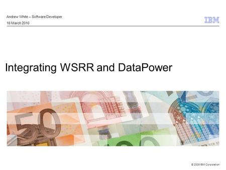 © 2009 IBM Corporation Integrating WSRR and DataPower Andrew White – Software Developer 18 March 2010.