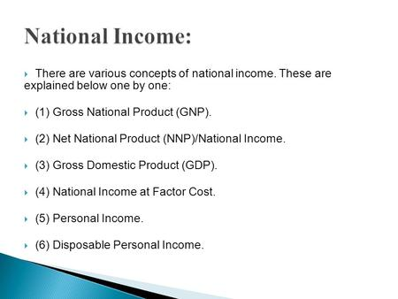  There are various concepts of national income. These are explained below one by one:  (1) Gross National Product (GNP).  (2) Net National Product (NNP)/National.