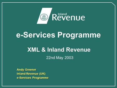 E-Services Programme XML & Inland Revenue 22nd May 2003 Andy Greener Inland Revenue (UK) e-Services Programme.