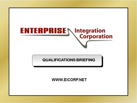Enterprise Integration Corporation Qualifications Briefing - Page 1 - QUALIFICATIONS BRIEFING WWW.EICORP.NET.