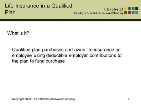 Life Insurance in a Qualified Plan Chapter 13 Employee Benefit & Retirement Planning Copyright 2009, The National Underwriter Company1 What is it? Qualified.