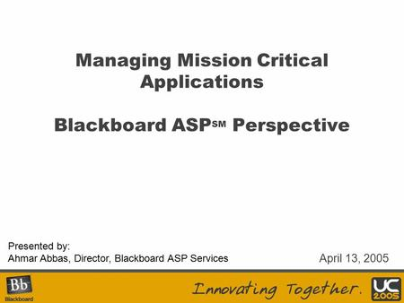 Presented by: Ahmar Abbas, Director, Blackboard ASP Services Managing Mission Critical Applications Blackboard ASP SM Perspective April 13, 2005.
