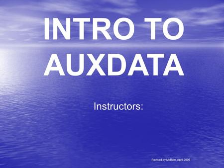 INTRO TO AUXDATA Instructors: Revised by McBain, April 2006.