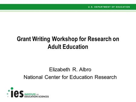 Grant Writing Workshop for Research on Adult Education Elizabeth R. Albro National Center for Education Research.