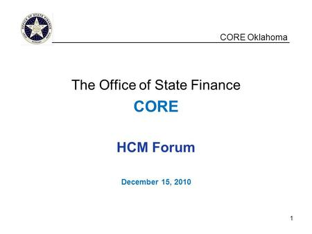 CORE Oklahoma The Office of State Finance CORE HCM Forum December 15, 2010 __________________________________________________ 1.