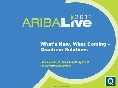 Q What's New, What Coming – Quadrem Solutions Chris Haydon, VP Solutions Management Procurement and Network © 2011 Ariba, Inc. All rights reserved.