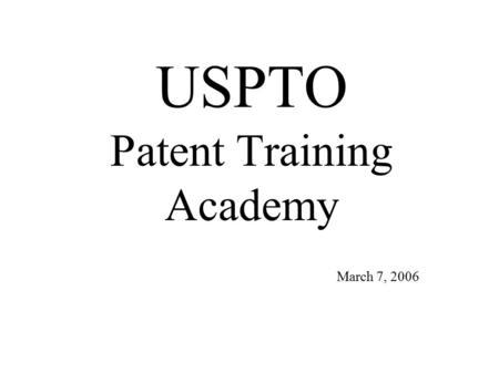 USPTO Patent Training Academy March 7, 2006. USPTO Patent Training Academy Why are we changing? –Yesterday and Today –Concerns –Advantages How will it.