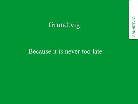 Grundtvig Because it is never too late GRUNDTVIG.
