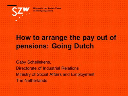 How to arrange the pay out of pensions: Going Dutch Gaby Schellekens, Directorate of Industrial Relations Ministry of Social Affairs and Employment The.