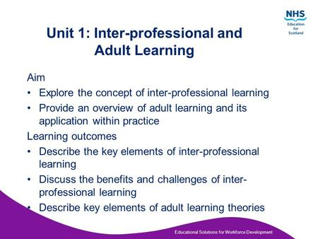 Educational Solutions for Workforce Development Unit 1: Inter-professional and Adult Learning Aim Explore the concept of inter-professional learning Provide.