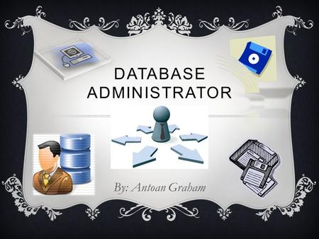 DATABASE ADMINISTRATOR By: Antoan Graham. ~Duties~  Transferring and replicating data  Maintaining database and user availability  Maintaining data.