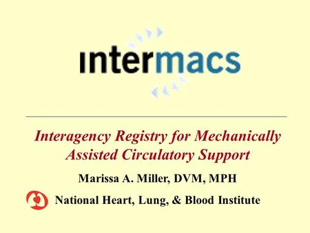 Interagency Registry for Mechanically Assisted Circulatory Support Marissa A. Miller, DVM, MPH National Heart, Lung, & Blood Institute.
