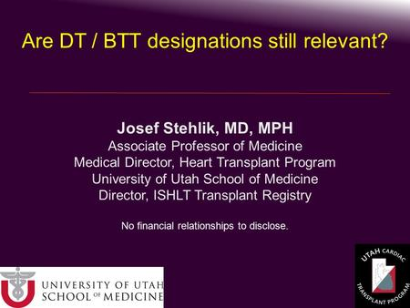 Josef Stehlik, MD, MPH Associate Professor of Medicine Medical Director, Heart Transplant Program University of Utah School of Medicine Director, ISHLT.