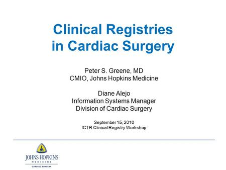 Clinical Registries in Cardiac Surgery Peter S. Greene, MD CMIO, Johns Hopkins Medicine Diane Alejo Information Systems Manager Division of Cardiac Surgery.