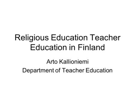 Religious Education Teacher Education in Finland Arto Kallioniemi Department of Teacher Education.