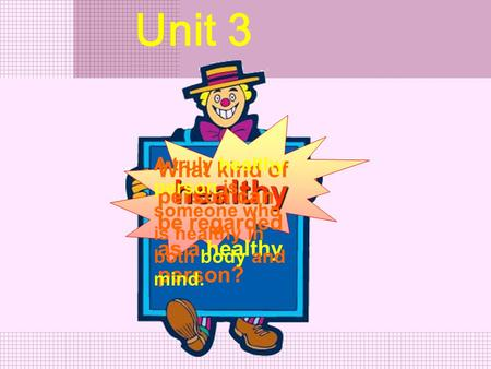 healthy What kind of person can be regarded as a healthy person? Unit 3 A truly healthy person is someone who is healthy in both body and mind.