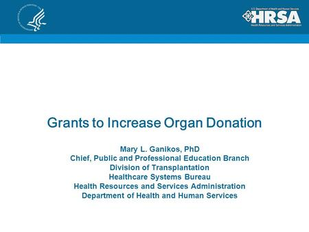 Grants to Increase Organ Donation Mary L. Ganikos, PhD Chief, Public and Professional Education Branch Division of Transplantation Healthcare Systems Bureau.
