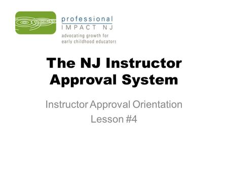 The NJ Instructor Approval System Instructor Approval Orientation Lesson #4.