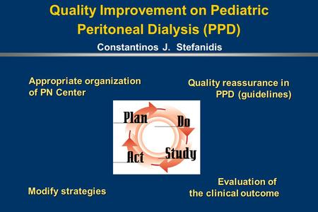 Quality Improvement on Pediatric Peritoneal Dialysis (PPD) Appropriate organization of PN Center Quality reassurance in PPD (guidelines) Evaluation of.
