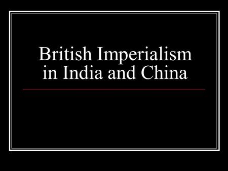 British Imperialism in India and China. Review Imperialism Why did countries imperialize? Economic Political & military Humanitarian Religious Why were.