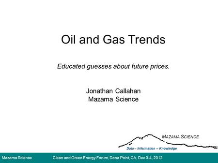 Mazama ScienceClean and Green Energy Forum, Dana Point, CA, Dec 3-4, 2012 Oil and Gas Trends Educated guesses about future prices. Jonathan Callahan Mazama.