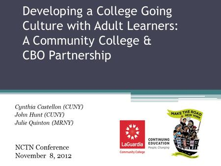 Developing a College Going Culture with Adult Learners: A Community College & CBO Partnership Cynthia Castellon (CUNY) John Hunt (CUNY) Julie Quinton (MRNY)