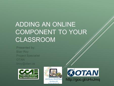 ADDING AN ONLINE COMPONENT TO YOUR CLASSROOM Presented by: Blair Roy Project Specialist OTAN