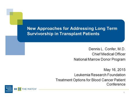 New Approaches for Addressing Long Term Survivorship in Transplant Patients Dennis L. Confer, M.D. Chief Medical Officer National Marrow Donor Program.