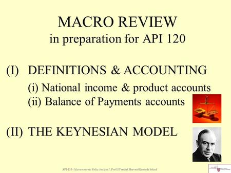 MACRO REVIEW in preparation for API 120 API-120 - Macroeconomic Policy Analysis I, Prof.J.Frankel, Harvard Kennedy School (I)DEFINITIONS & ACCOUNTING (i)
