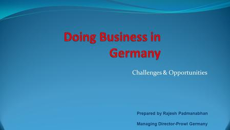 Challenges & Opportunities Prepared by Rajesh Padmanabhan Managing Director-Prowl Germany.