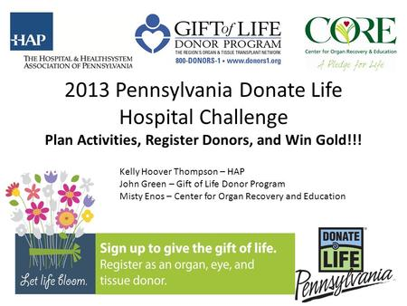 2013 Pennsylvania Donate Life Hospital Challenge Plan Activities, Register Donors, and Win Gold!!! Kelly Hoover Thompson – HAP John Green – Gift of Life.