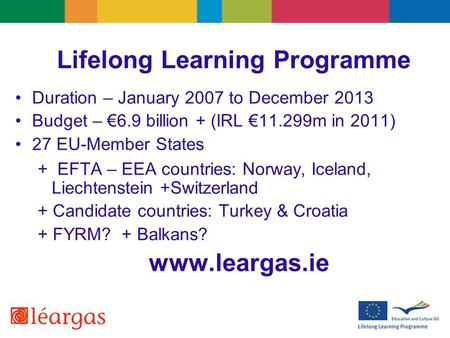 Lifelong Learning Programme Duration – January 2007 to December 2013 Budget – €6.9 billion + (IRL €11.299m in 2011) 27 EU-Member States + EFTA – EEA countries: