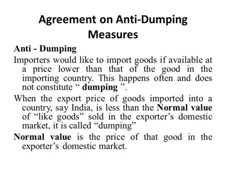 Agreement on Anti-Dumping Measures Anti - Dumping Importers would like to import goods if available at a price lower than that of the good in the importing.