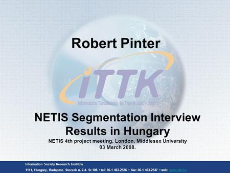Information Society Research Institute 1111, Hungary, Budapest, Stoczek u. 2-4. St 108. tel: 06-1 463-2526 fax: 06-1 463-2547 web: www.ittk.huwww.ittk.hu.