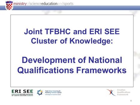 1 Joint TFBHC and ERI SEE Cluster of Knowledge: Development of National Qualifications Frameworks Croatian Qualifications Framework.