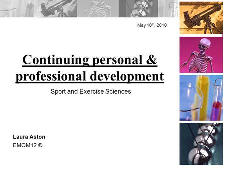 Continuing personal & professional development May 10 th, 2010 Laura Aston EMOM12 © Sport and Exercise Sciences.