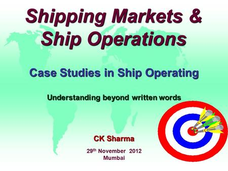 Shipping Markets & Ship Operations Case Studies in Ship Operating Understanding beyond written words CK Sharma 29 th November 2012 Mumbai.